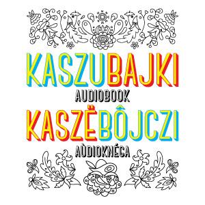 Kaszubajki/ Kaszëbôjczi –audiobook po polsku i kaszubsku
